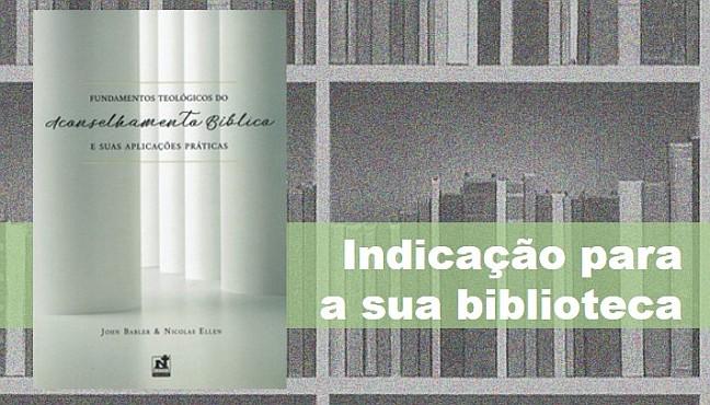John Babler e Nicolas Ellen. Fundamentos teológicos do aconselhamento bíblico e suas aplicações práticas