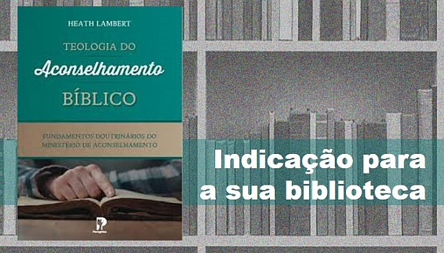 Heath Lambert. Teologia do aconselhamento bíblico